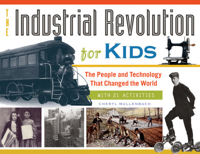 The Industrial Revolution for Kids: The People and Technology That Changed the World