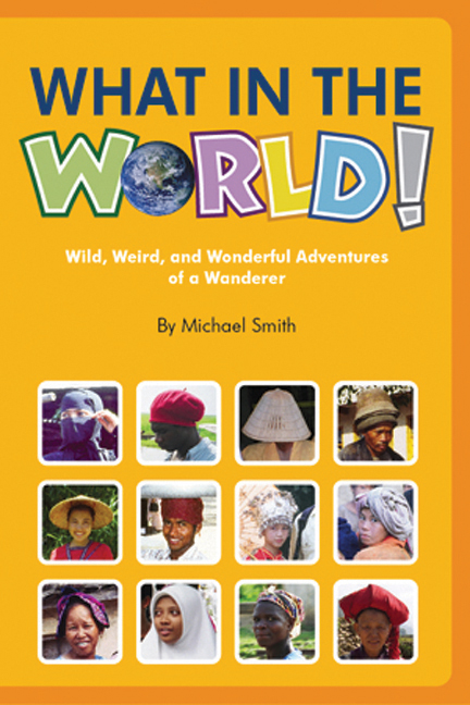 What in the World! Subtitle: Wild, Weird and Wonderful Adventures of a Wanderer