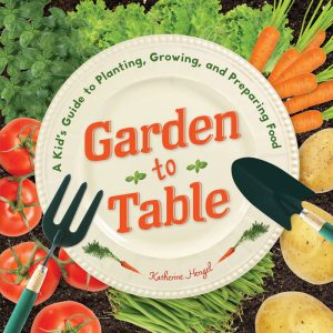 Garden to Table: A Kid's Guide to Planting, Growing, and Preparing Food