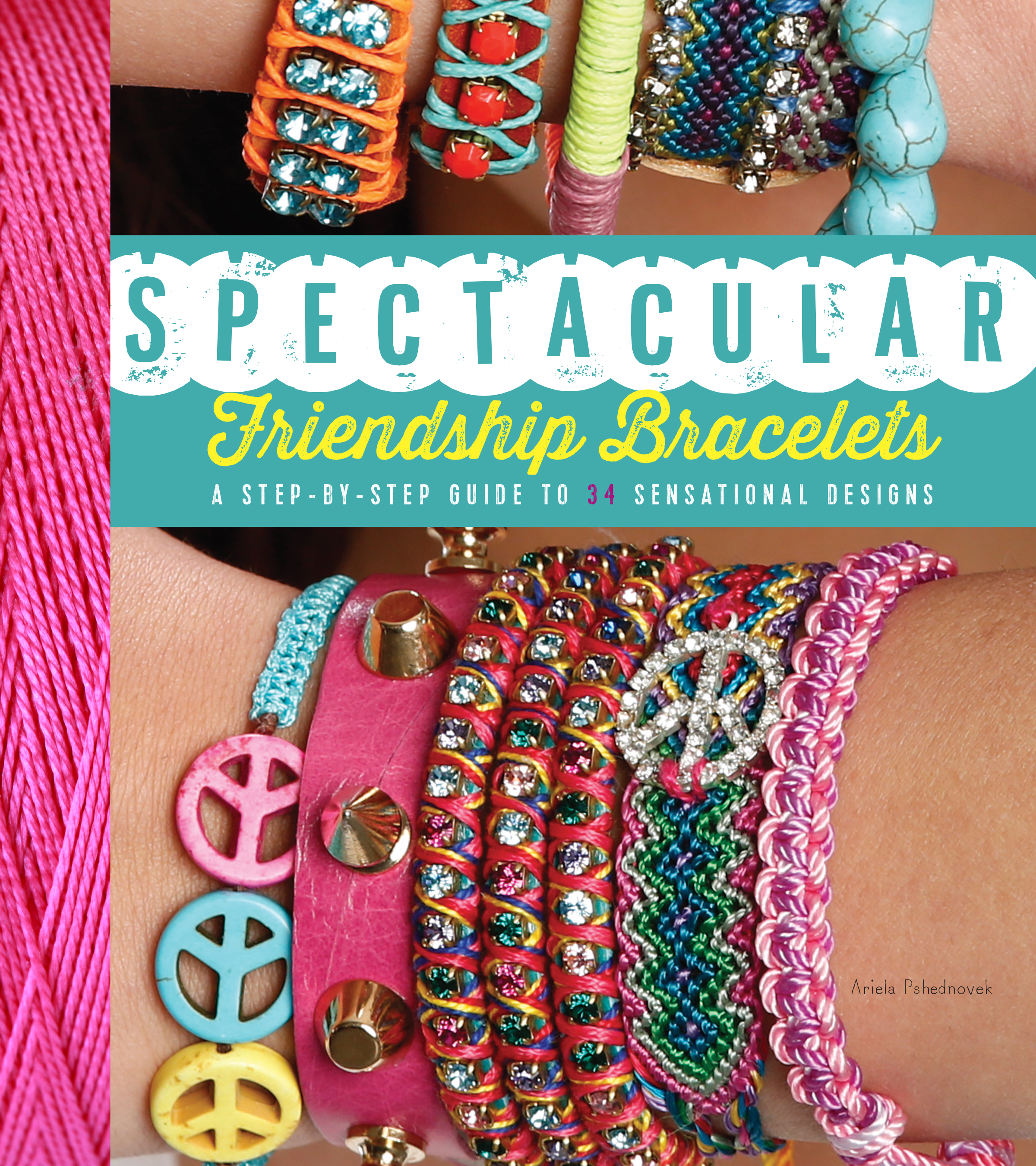 Spectacular Friendship Bracelets: A Step-by-Step Guide to 34 Sensational Designs