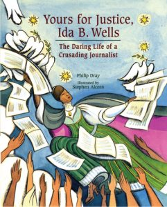 Yours for Justice, Ida B. Wells The Daring Life of a Crusading Journalist