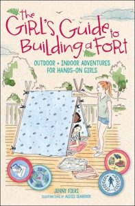 The Girl's Guide to Building a Fort: Outdoor + Indoor Adventures for Hands-On Girls